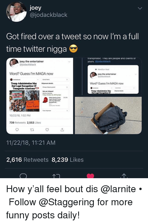 Funny, Transgender, and Twitter: joey  @jodackblack  Got fired over a tweet so now I'm a full  time twitter nigga  transpnoDic. iney are peopie ana cients of  yours. @jodackblack  joey the entertainer  @jodackblack  WardSzn lied  Word? Guess I'm MAGA now  joey the entertainer  jodackblack  Word? Guess I'm MAGA now  Trump Administration May hipment details  End Legal Rooognition Of  Transgender AmericansSae n  Not yet shipped  veryEstmate  Trump Administration May Sigentd  Ead Legal R  of  LA  ldry, October 2, 2018by  ATTE  Make Amenica Gret1255  IRANS  hurax Rights  frack shiment  10/22/18, 1:02 PM  739 Retweets 2,553 Likes  11/22/18, 11:21 AM  2,616 Retweets 8,239 Likes How y'all feel bout dis @larnite • ➫➫➫ Follow @Staggering for more funny posts daily!
