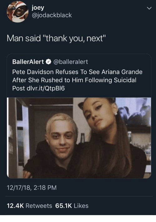 "davidson: joey  @jodackblack  Man said ""thank you, next""  BallerAlert @balleralert  Pete Davidson Refuses To See Ariana Grande  After She Rushed to Him Following Suicidal  Post dlvr.it/QtpBI6  12/17/18, 2:18 PM  12.4K Retweets 65.1K Likes"