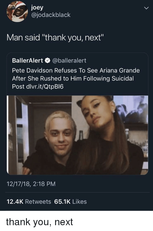 "davidson: joey  @jodackblack  Man said ""thank you, next""  BallerAlert @balleralert  Pete Davidson Refuses To See Ariana Grande  After She Rushed to Him Following Suicidal  Post dlvr.it/QtpBI6  12/17/18, 2:18 PM  12.4K Retweets 65.1K Likes thank you, next"