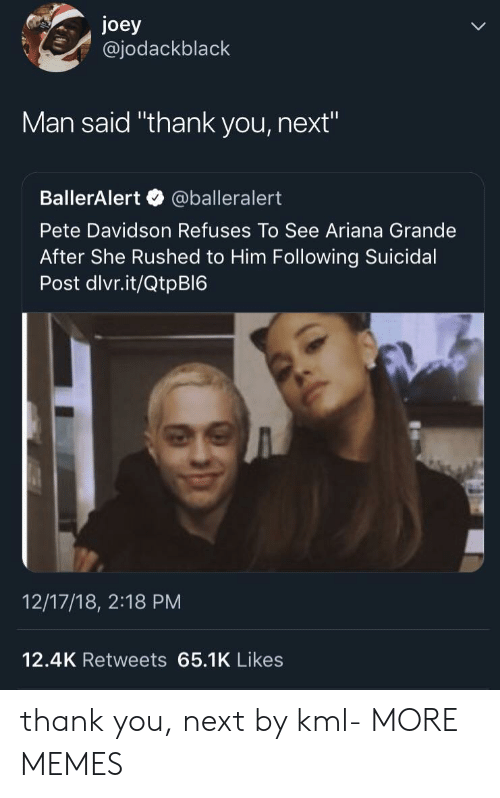 "davidson: joey  @jodackblack  Man said ""thank you, next""  BallerAlert @balleralert  Pete Davidson Refuses To See Ariana Grande  After She Rushed to Him Following Suicidal  Post dlvr.it/QtpBI6  12/17/18, 2:18 PM  12.4K Retweets 65.1K Likes thank you, next by kml- MORE MEMES"