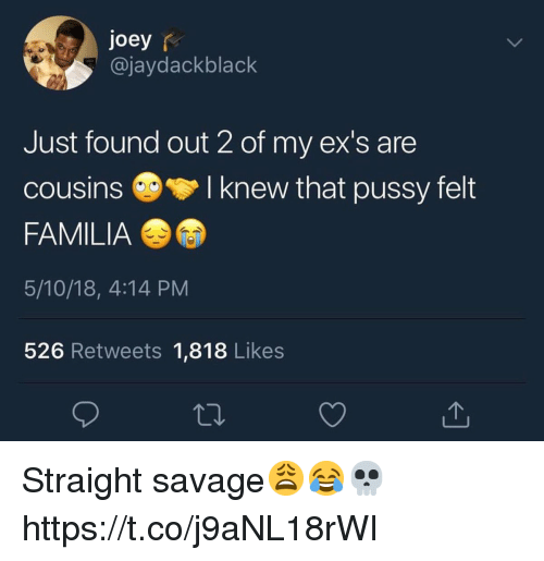 Straight Savage: joey r  @jaydackblack  Just found out 2 of my ex's are  cousinsI knew that pussy felt  FAMILIA  5/10/18, 4:14 PM  526 Retweets 1,818 Likes Straight savage😩😂💀 https://t.co/j9aNL18rWI
