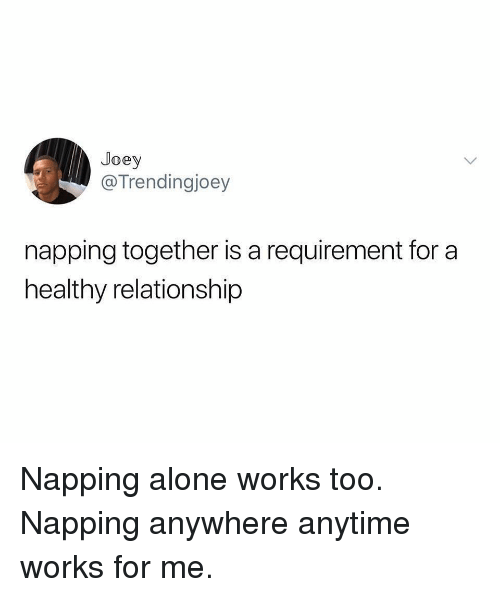 napping: Joey  @Trendingjoey  napping together is a requirement for a  healthy relationship Napping alone works too. Napping anywhere anytime works for me.