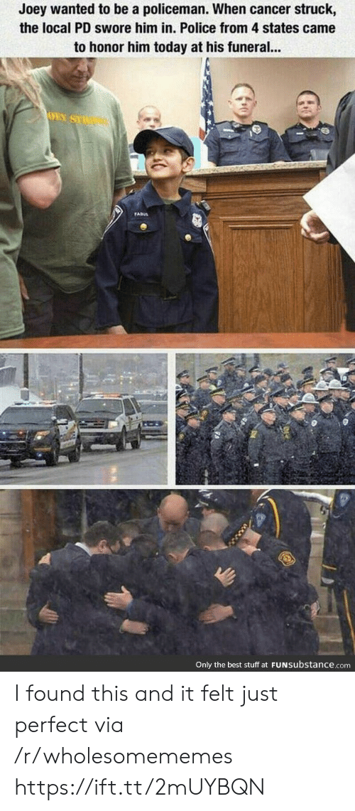Police, Best, and Cancer: Joey wanted to be a policeman. When cancer struck,  the local PD swore him in. Police from 4 states came  to honor him today at his funeral...  OEY SU  FADS  Only the best stuff at FUNSubstance.com I found this and it felt just perfect via /r/wholesomememes https://ift.tt/2mUYBQN