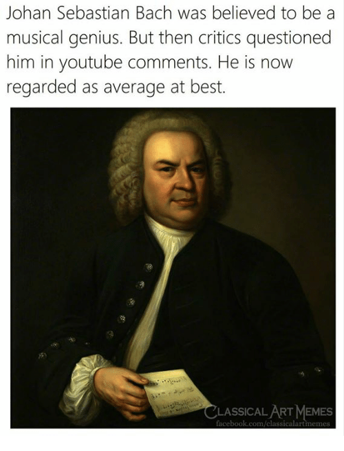 Memes, youtube.com, and Best: Johan Sebastian Bach was believed to be a  musical genius. But then critics questioned  him in youtube comments. He is now  regarded as average at best.  LASSICAL ART MEMES