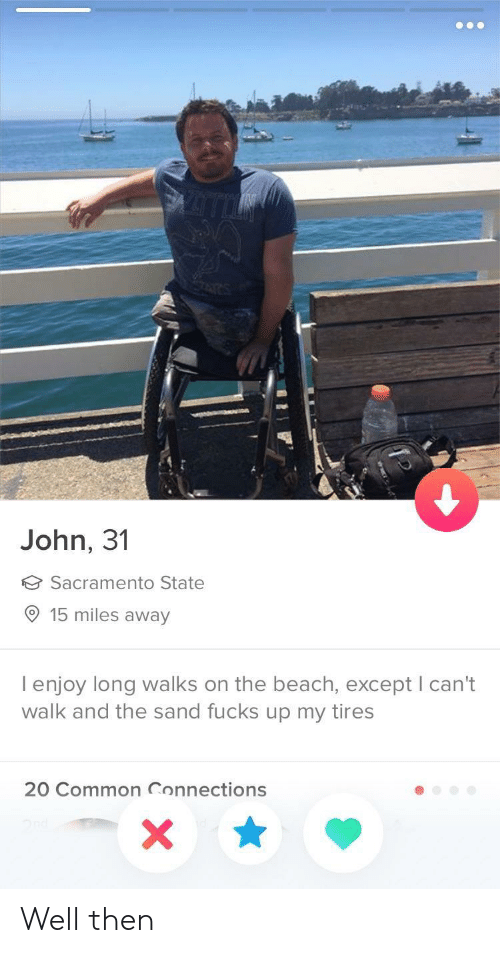 Beach, Common, and Sacramento: John, 31  Sacramento State  15 miles away  I enjoy long walks on the beach, except I can't  walk and the sand fucks up my tires  20 Common Connections Well then