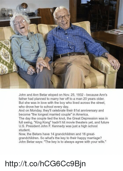 """the knot: John and Ann Betar eloped on Nov. 25, 1932-because Ann's  father had planned to marry her off to a man 20 years older.  But she was in love with the boy who lived across the street,  who drove her to school every day.  And on Monday, they'll celebrate their 81st anniversary and  become """"the longest married couple  in America.  The day the couple tied the knot, the Great Depression was in  full swing, """"King Kong"""" hadn't hit movie theaters yet, and future  U.S. President John F. Kennedy was just a high school  student.  Now, the Betars have 14 grandchildren and 16 great-  grandchildren. So what's the key to their happy marriage?  John Betar says: """"The key is to always agree with your wife."""" http://t.co/hCG6Cc9Bjn"""
