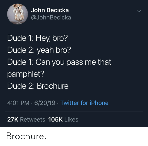 Dude, Iphone, and Twitter: John Becicka  @JohnBecicka  Dude 1: Hey, bro?  Dude 2: yeah bro?  Dude 1: Can you pass me that  pamphlet?  Dude 2: Brochure  4:01 PM 6/20/19 Twitter for iPhone  27K Retweets 105K Likes Brochure.
