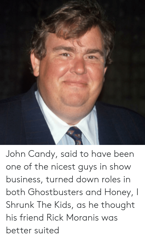 Honey, I Shrunk the Kids: John Candy, said to have been one of the nicest guys in show business, turned down roles in both Ghostbusters and Honey, I Shrunk The Kids, as he thought his friend Rick Moranis was better suited