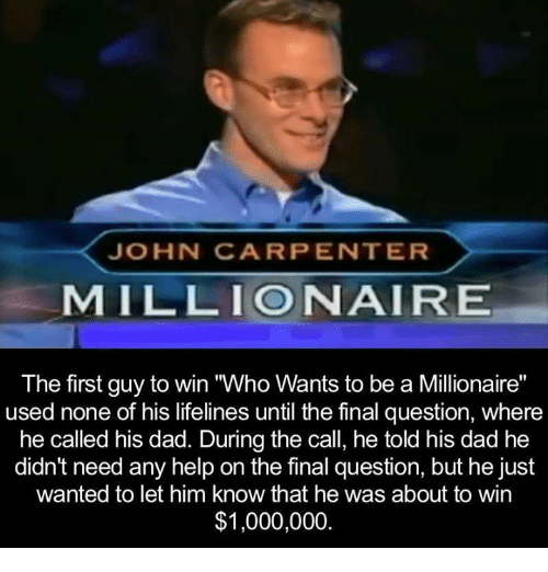 "Dank, 🤖, and Lifeline: JOHN CARPENTER  MILLIONAIRE  The first guy to win Who Wants to be a Millionaire""  used none of his lifelines until the final question, where  he called his dad. During the call, he told his dad he  didn't need any help on the final question, but he just  wanted to let him know that he was about to win  $1,000,000"