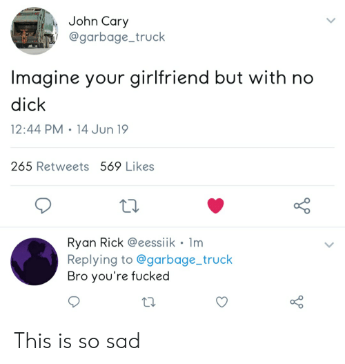Dick, Girlfriend, and Dank Memes: John Cary  @garbage_truck  Imagine your girlfriend but with no  dick  12:44 PM 14 Jun 19  265 Retweets 569 Likes  Ryan Rick @eessiik Im  Replying to@garbage_truck  Bro you're fucked This is so sad
