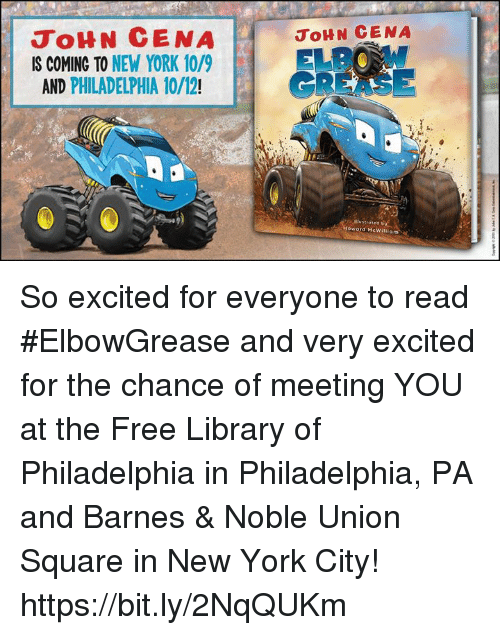 John Cena, New York, and Barnes & Noble: JoHN CENA  IS COMING TO NEW YORK 10/9  AND PHILADELPHIA 10/12!  JOHN CENA  EL  GREASE So excited for everyone to read #ElbowGrease and very excited for the chance of meeting YOU at the Free Library of Philadelphia in Philadelphia, PA and Barnes & Noble Union Square in New York City! https://bit.ly/2NqQUKm