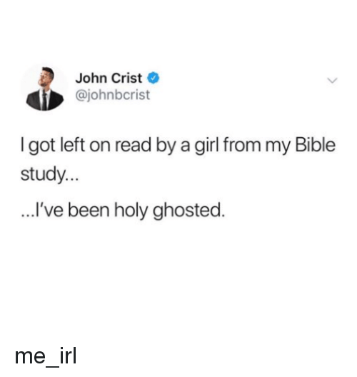 Bible, Girl, and Irl: John Crist  @johnbcrist  I got left on read by a girl from my Bible  study...  ...'ve been holy ghosted. me_irl