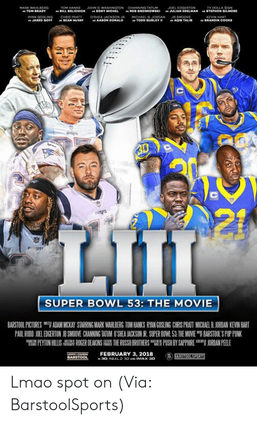 "Gosling: JOHN D  TY DOLLA SIGN  STEPHON GMORE  BILL  BELICHICK  SONY  JULIAN EDELMAN  "".  AARON Do  SUPER BOWL 53: THE MOVIE  BARSTOOL PICTURES ""7 ADAM MICKAY STARRING MARK WAH BERG TOM HANKS RYAN GOSLING CRS PRATI MUCHA BJORDAN KEVIN HART  PAUL RWON 1 EDGERTON J SMO VE CHANNING WUM O SEA ACKSON R SUPER BO 1.51 THE MOVE ฯ BARSTOL S PLriNK  PEYTON HILLIS  칡 ROGER DEAKINS  THE RUSSO BROTHERS 맵' PUSH BY SAPPHIRE  吲ORDANPEELE  NTS CAEFEBRUARY 3, 2018 Lmao spot on (Via: BarstoolSports)"