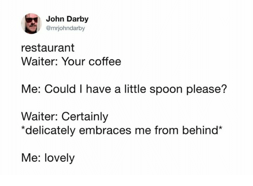 Spoonful: John Darby  @mrjohndarby  restaurant  Waiter: Your coffee  Me: Could I have a little spoon please?  Waiter: Certainly  *delicately embraces me from behind*  Me: lovely