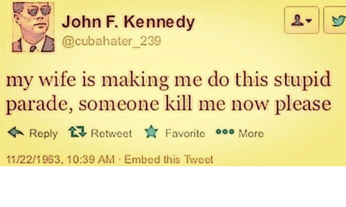 kennedy: John F. Kennedy  @cubahater_239  my wife is making me do this stupid  parade, someone kill me now please  Reply Retweet  Favorite More  11/22/1963, 10:39 AM Embed this Tweet