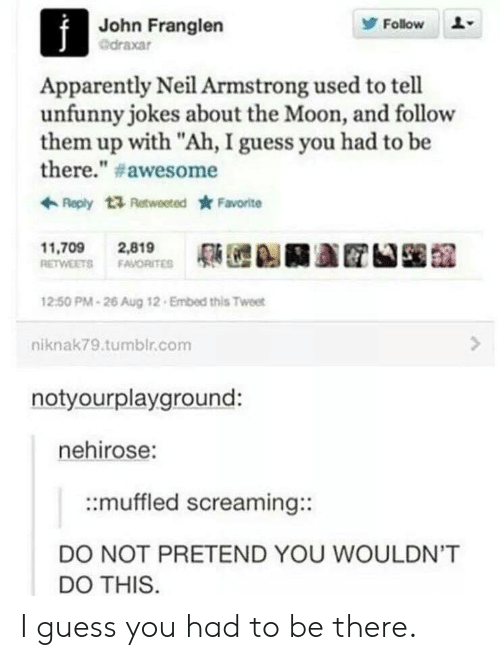 """Neil Armstrong: John Franglen  @draxar  Follow  Apparently Neil Armstrong used to tell  unfunny jokes about the Moon, and follow  them up with """"Ah, I guess you had to be  there."""" # awesome  Reply t Retweeted Favorite  11,709 2,819  RETWEETS FAVORITE  12:50 PM-26 Aug 12 Embed this Tweet  niknak79.tumblr.com  notyourplayground:  nehirose:  ::muffled screaming::  DO NOT PRETEND YOU WOULDN'T  DO THIS I guess you had to be there."""