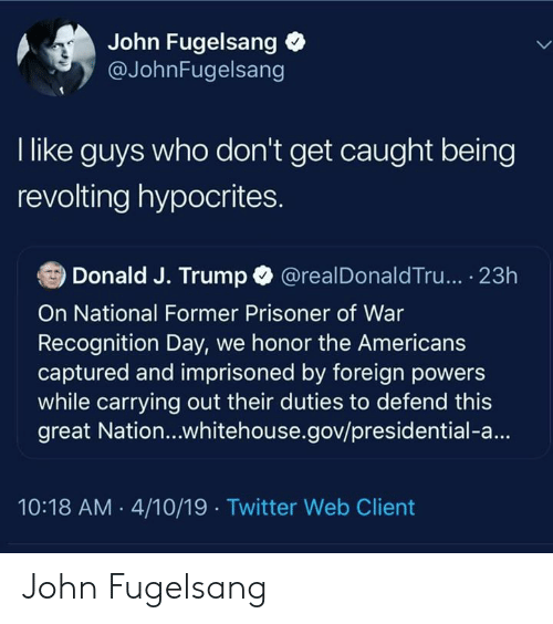 Twitter, Trump, and The Americans: John Fugelsang  @JohnFugelsang  I like guys who don't get caught being  revolting hypocrites.  Donald J. Trump @realDonaldTru... 23h  On National Former Prisoner of War  Recognition Day, we honor the Americans  captured and imprisoned by foreign powers  while carrying out their duties to defend this  great Nation...whitehouse.gov/presidential-a...  10:18 AM 4/10/19 Twitter Web Client John Fugelsang
