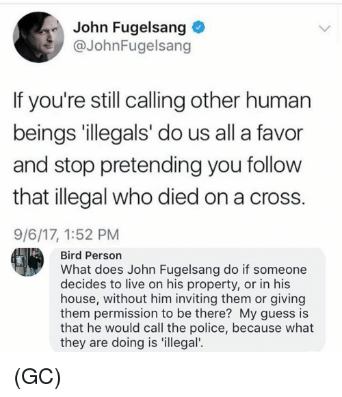 humanism: John Fugelsang  @JohnFugelsang  If you're still calling other human  beings 'illegals' do us all a favor  and stop pretending you follow  that illegal who died on a cross.  9/6/17, 1:52 PM  Bird Person  What does John Fugelsang do if someone  decides to live on his property, or in his  house, without him inviting them or giving  them permission to be there? My guess is  that he would call the police, because what  they are doing is 'illegal'. (GC)