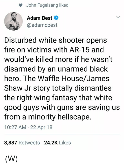 good guys: John Fugelsang liked  Adam Best  @adamcbest  Disturbed white shooter opens  fire on victims with AR-15 and  would've killed more if he wasn't  disarmed by an unarmed black  hero. The Waffle House/James  Shaw Jr story totally dismantles  the right-wing fantasy that white  good guys with guns are saving us  from a minority hellscape.  10:27 AM 22 Apr 18  8,887 Retweets 24.2K Likes (W)