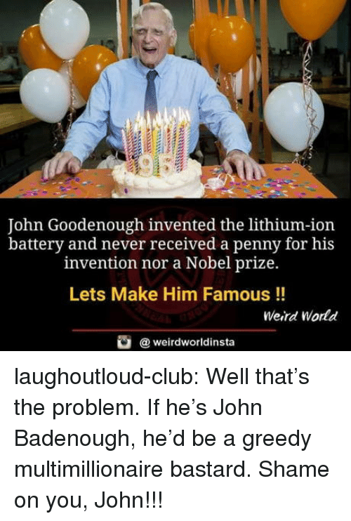 Club, Nobel Prize, and Tumblr: John Goodenough invented the lithium-ion  battery and never received a penny for his  invention nor a Nobel prize.  Lets Make Him Famous !!  Weird World  @ weirdworldinsta laughoutloud-club:  Well that's the problem. If he's John Badenough, he'd be a greedy multimillionaire bastard. Shame on you, John!!!