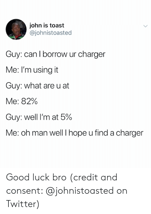 charger: john is toast  @johnistoasted  Guy: can I borrow ur charger  Me: I'm using it  Guy: what are u at  Me: 82%  Guy: well I'm at 5%  Me: oh man well I hope u find a charger Good luck bro (credit and consent: @johnistoasted on Twitter)