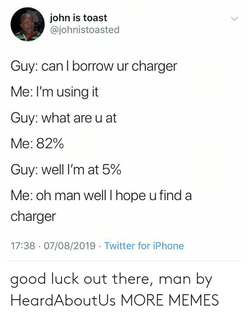 charger: john is toast  @johnistoasted  Guy: can I borrow ur charger  Me: I'm using it  Guy: what are u at  Me: 82%  Guy: well I'm at 5%  Me: oh man well I hope u find a  charger  17:38 07/08/2019 Twitter for iPhone good luck out there, man by HeardAboutUs MORE MEMES