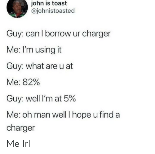 charger: john is toast  @johnistoasted  Guy: can l borrow ur charger  Me: I'm using it  Guy: what areu at  Me: 82%  Guy: well I'm at 5%  Me: oh man well I hope u find a  charger Me Irl