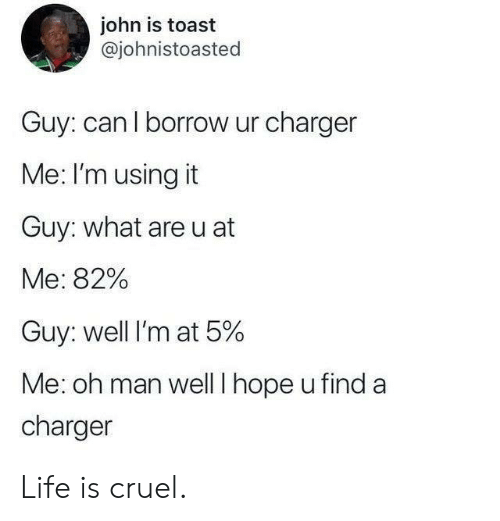 charger: john is toast  @johnistoasted  Guy: can l borrow ur charger  Me: I'm using it  Guy: what are u at  Me: 82%  Guy: well I'm at 5%  Me: oh man welll hope u find a  charger Life is cruel.