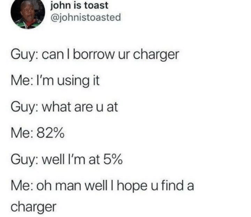 Toast, Hope, and Borrow: john is toast  @johnistoasted  Guy: can l borrow ur charger  Me: I'm using it  Guy: what areu at  Me: 82%  Guy: well I'm at 5%  Me: oh man well I hope u find a  charger