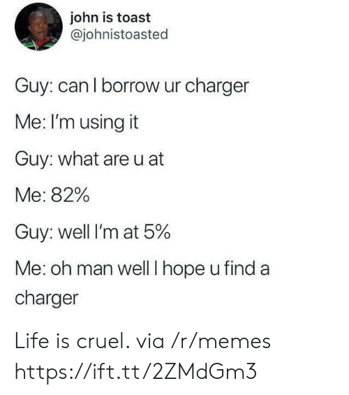 charger: john is toast  @johnistoasted  Guy: can l borrow ur charger  Me: I'm using it  Guy: what are u at  Me: 82%  Guy: well I'm at 5%  Me: oh man wellT hope u find a  charger Life is cruel. via /r/memes https://ift.tt/2ZMdGm3