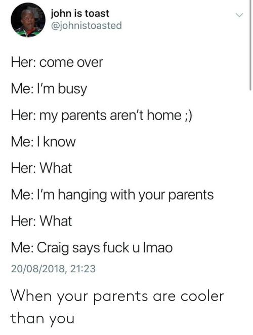 im busy: john is toast  @johnistoasted  Her: come over  Me: I'm busy  Her: my parents aren't home;)  Me: I know  Her: What  Me: l'm hanging with your parents  Her: What  Me: Craig says fuck u lmao  20/08/2018, 21:23 When your parents are cooler than you