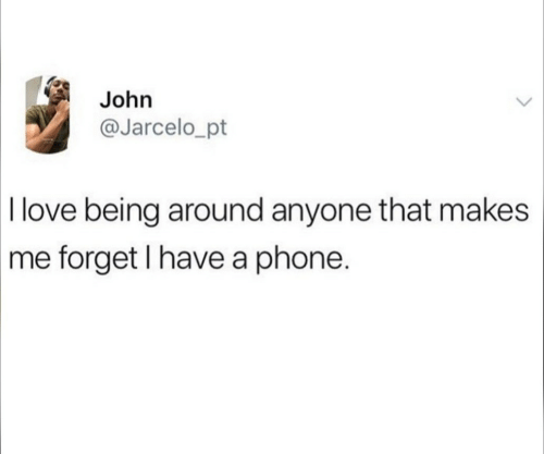 Love, Phone, and Anyone: John  @Jarcelo_pt  I love being around anyone that makes  me forget I have a phone.