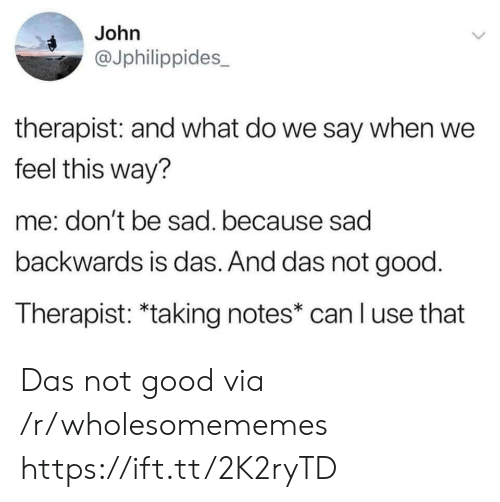 Say When: John  @Jphilippides  therapist: and what do we say when we  feel this way?  me: don't be sad. because sad  backwards is das. And das not good.  Therapist: *taking notes* can l use that  > Das not good via /r/wholesomememes https://ift.tt/2K2ryTD
