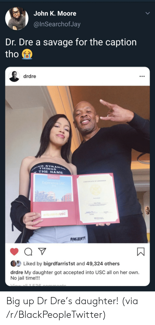Big Up: John K. Moore  @InSearchofJa  Dr. Dre a savage for the caption  tho  drdre  ING STRANO  THINGS  THE NAME  Experience USC  200  CERTIFICATE OF ADMISSION  Tdy Yog  IGotintoUSC  UNC  AMIGHTY  Q V  Liked by bigrdfarris1st and 49,324 others  drdre My daughter got accepted into USC all on her own.  No jail time!!!  Viow all1526  mmonto Big up Dr Dre's daughter! (via /r/BlackPeopleTwitter)