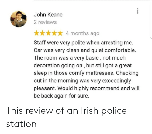 Comfortable, Irish, and Police: John Keane  2 reviews  4 months ago  Staff were very polite when arresting me.  Car was very clean and quiet comfortable.  The room was a very basic, not much  decoration going on, but still got a great  sleep in those comfy mattresses. Checking  out in the morning was very exceedingly  pleasant. Would highly recommend and will  be back again for sure. This review of an Irish police station