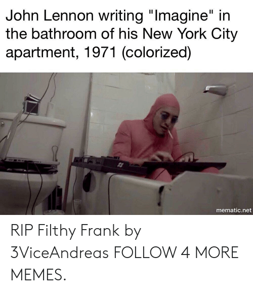 "Filthy Frank: John Lennon writing ""Imagine"" in  the bathroom of his New York City  apartment, 1971 (colorized)  mematic.net RIP Filthy Frank by 3ViceAndreas FOLLOW 4 MORE MEMES."