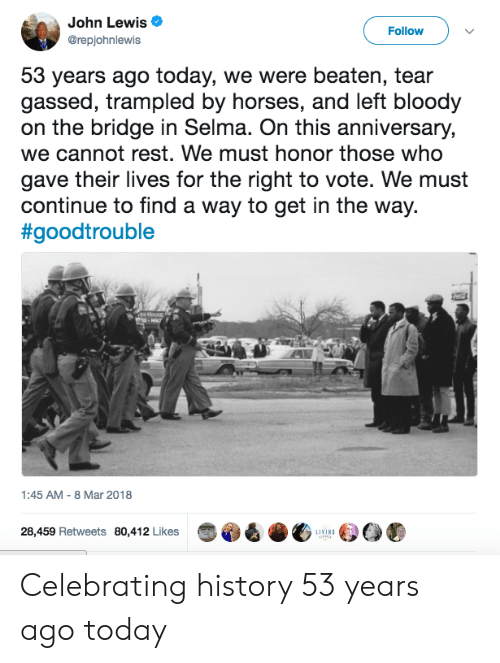8-Mar: John Lewis  @repjohnlewis  Follow  53 years ago today, we were beaten, tear  gassed, trampled by horses, and left bloody  on the bridge in Selma. On this anniversary,  we cannot rest. We must honor those who  gave their lives for the right to vote. We must  continue to find a way to get in the way.  #goodtrouble  1:45 AM- 8 Mar 2018  28,459 Retweets 80,412 Likes  LIVING Celebrating history 53 years ago today