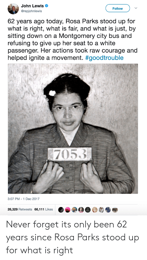 Rosa Parks, Today, and What Is: John Lewis  @repjohnlewis  Follow  62 years ago today, Rosa Parks stood up for  what is right, what is fair, and what is just, by  sitting down on a Montgomery city bus and  refusing to give up her seat to a white  passenger. Her actions took raw courage and  helped ignite a movement. #goodtrouble  7053  3:07 PM-1 Dec 2017  26,329 Retweets 66,111 Likes Never forget its only been 62 years since Rosa Parks stood up for what is right