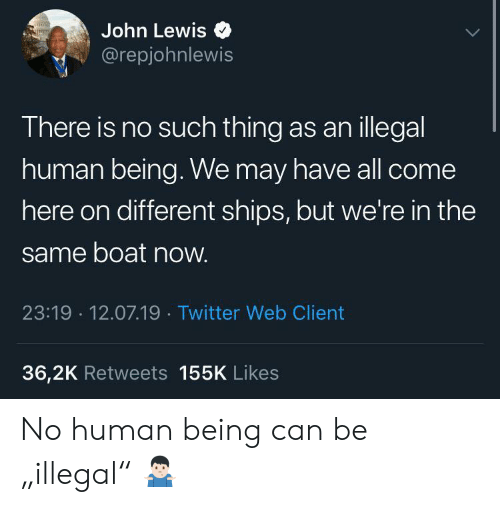 """ships: John Lewis  @repjohnlewis  There is no such thing as anillegal  human being. We may have all come  here on different ships, but we're in the  same boat now.  23:19 12.07.19 Twitter Web Client  36,2K Retweets 155K Likes No human being can be """"illegal"""" 🤷🏻♂️"""