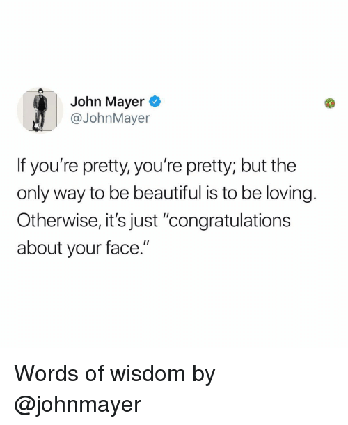 """Beautiful, John Mayer, and Memes: John Mayer  @JohnMayer  If you're pretty, you're pretty; but the  only way to be beautiful is to be loving.  Otherwise, it's just """"congratulations  about your face."""" Words of wisdom by @johnmayer"""