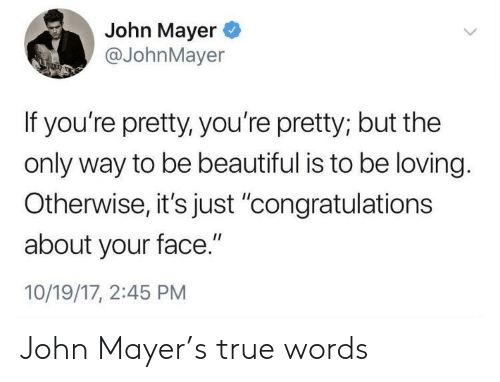 """Beautiful, John Mayer, and True: John Mayer  @JohnMayer  If you're pretty, you're pretty; but the  only way to be beautiful is to be loving.  Otherwise,it's just 'congratulations  about your face.""""  10/19/17, 2:45 PM John Mayer's true words"""