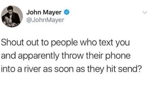 river: John Mayer  @JohnMayer  Shout out to people who text you  and apparently throw their phone  into a river as soon as they hit send?