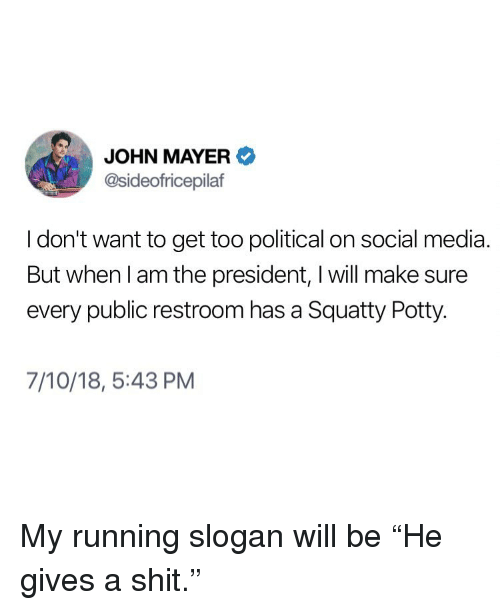 """Gives A Shit: JOHN MAYER  @sideofricepilaf  I don't want to get too political on social media  But when l am the president, I will make sure  every public restroom has a Squatty Potty.  7/10/18, 5:43 PM My running slogan will be """"He gives a shit."""""""