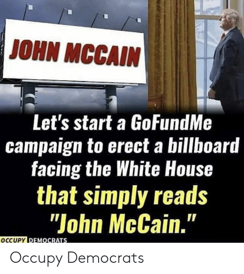 "Billboard, White House, and House: JOHN MCCAIN  Let's start a GoFundMe  campaign to erect a billboard  facing the White House  that simply reads  ""John McCain.""  OCCUPY DEMOCRATS Occupy Democrats"