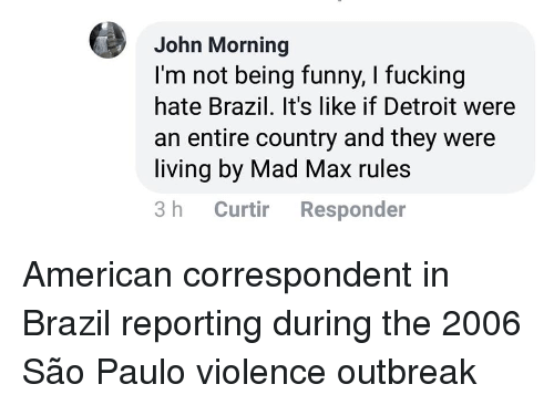 Sao Paulo: John Morning  I'm not being funny, I fucking  hate Brazil. It's like if Detroit were  an entire country and they were  living by Mad Max rules  3 h Curtir Responder American correspondent in Brazil reporting during the 2006 São Paulo violence outbreak