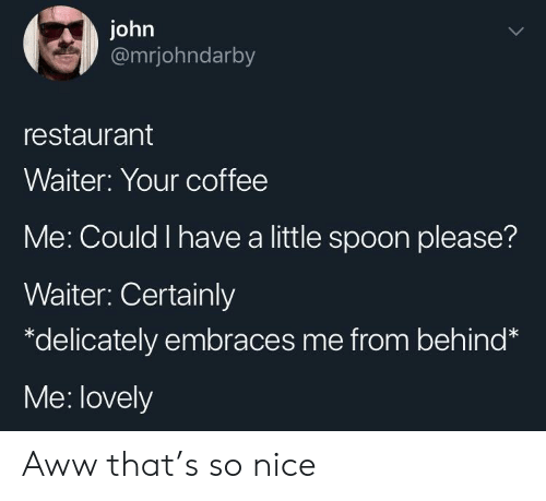 Aww, Coffee, and Restaurant: john  @mrjohndarby  restaurant  Waiter: Your coffee  Me: Could I have a little spoon please?  Waiter: Certainly  *delicately embraces me from behind*  Me: lovely Aww that's so nice