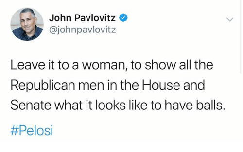 Memes, House, and All The: John Pavlovitz  @johnpavlovitz  Leave it to a woman, to show all the  Republican men in the House and  Senate what it looks like to have balls.