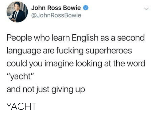 "Yacht: John Ross Bowie  @JohnRossBowie  People who learn English as a second  language are fucking superheroes  could you imagine looking at the word  ""yacht""  and not just giving up YACHT"