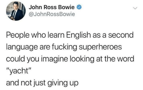 "Yacht: John Ross Bowie  @JohnRossBowie  People who learn English as a second  language are fucking superheroes  could you imagine looking at the word  ""yacht""  and not just giving up"