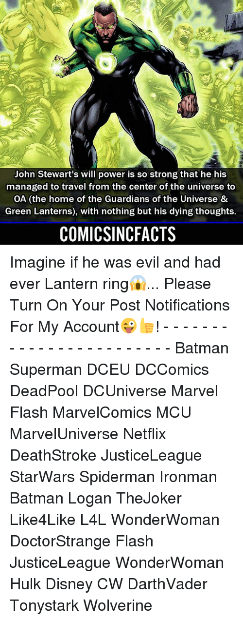Batman, Disney, and Memes: John Stewart's will power is so strong that he his  managed to travel from the center of the universe to  OA (the home of the Guardians of the Universe &  Green Lanterns), with nothing but his dying thoughts.  COMICSINCFACTS Imagine if he was evil and had ever Lantern ring😱... Please Turn On Your Post Notifications For My Account😜👍! - - - - - - - - - - - - - - - - - - - - - - - - Batman Superman DCEU DCComics DeadPool DCUniverse Marvel Flash MarvelComics MCU MarvelUniverse Netflix DeathStroke JusticeLeague StarWars Spiderman Ironman Batman Logan TheJoker Like4Like L4L WonderWoman DoctorStrange Flash JusticeLeague WonderWoman Hulk Disney CW DarthVader Tonystark Wolverine